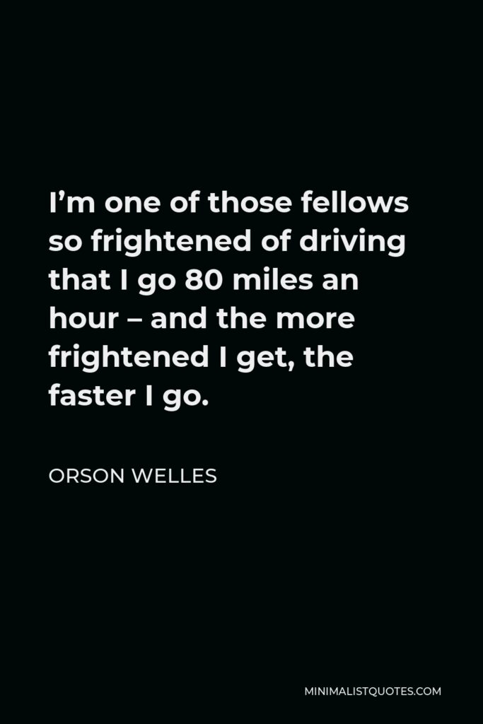 Orson Welles Quote - I'm one of those fellows so frightened of driving that I go 80 miles an hour – and the more frightened I get, the faster I go.