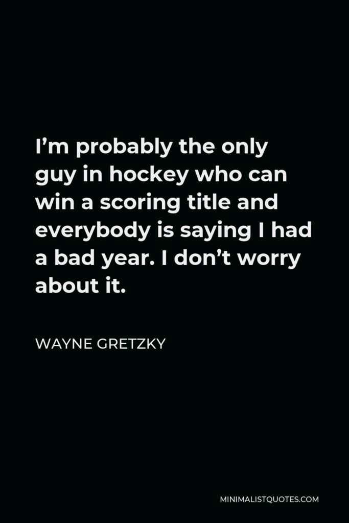 Wayne Gretzky Quote - I'm probably the only guy in hockey who can win a scoring title and everybody is saying I had a bad year. I don't worry about it.