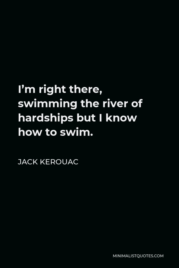 Jack Kerouac Quote - I'm right there, swimming the river of hardships but I know how to swim.