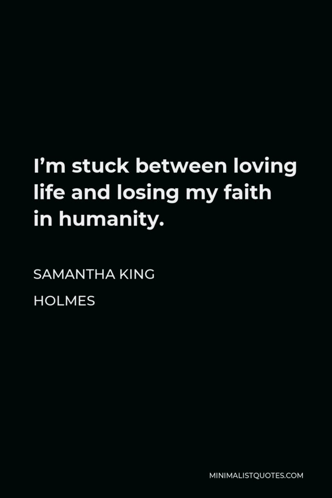 Samantha King Holmes Quote - I'm stuck between loving life and losing my faith in humanity.