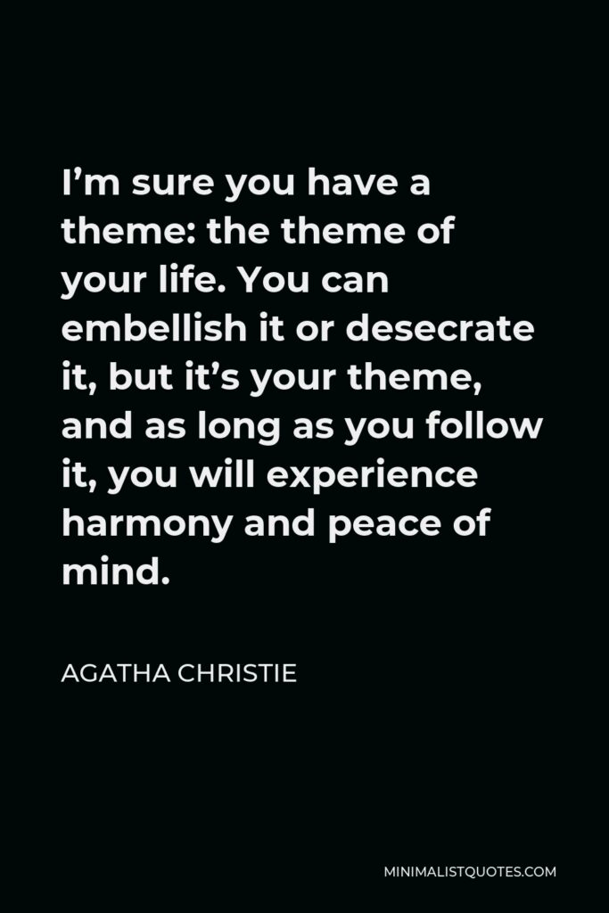 Agatha Christie Quote - I'm sure you have a theme: the theme of your life. You can embellish it or desecrate it, but it's your theme, and as long as you follow it, you will experience harmony and peace of mind.