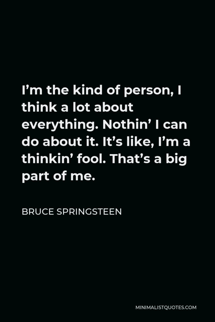 Bruce Springsteen Quote - I'm the kind of person, I think a lot about everything. Nothin' I can do about it. It's like, I'm a thinkin' fool. That's a big part of me.