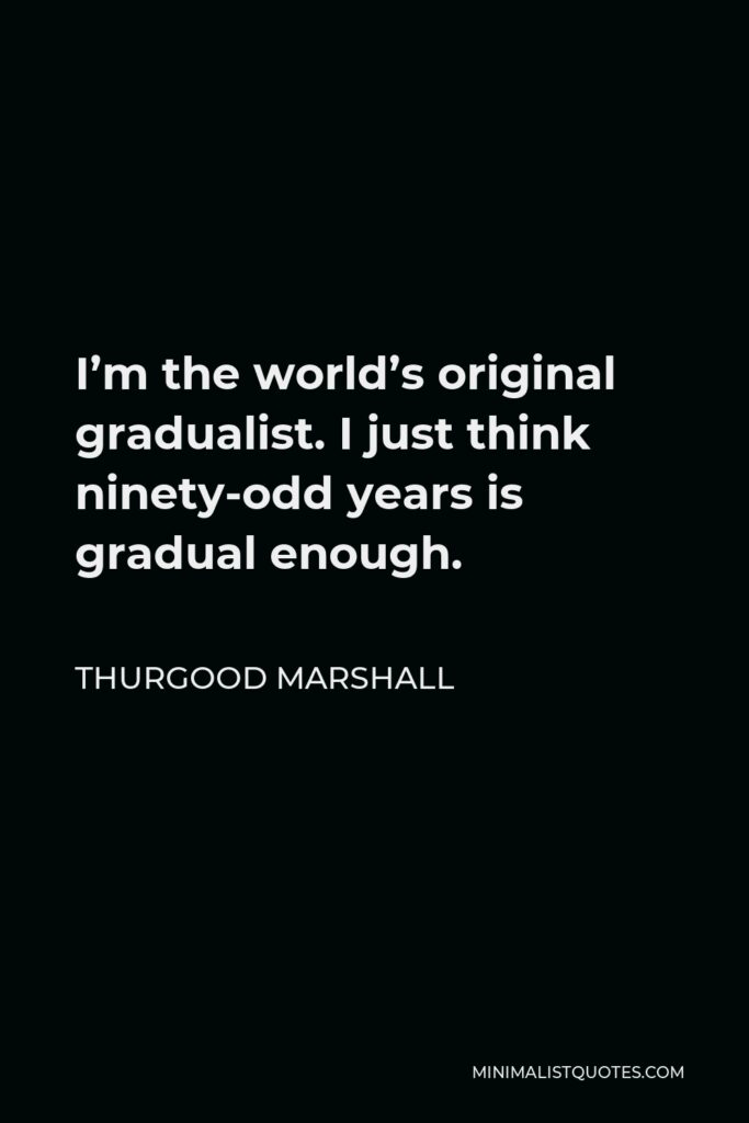 Thurgood Marshall Quote - I'm the world's original gradualist. I just think ninety-odd years is gradual enough.
