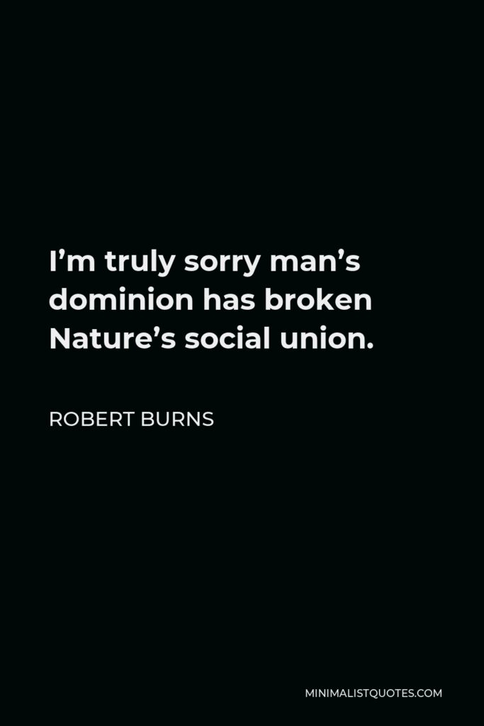 Robert Burns Quote - I'm truly sorry man's dominion has broken Nature's social union.