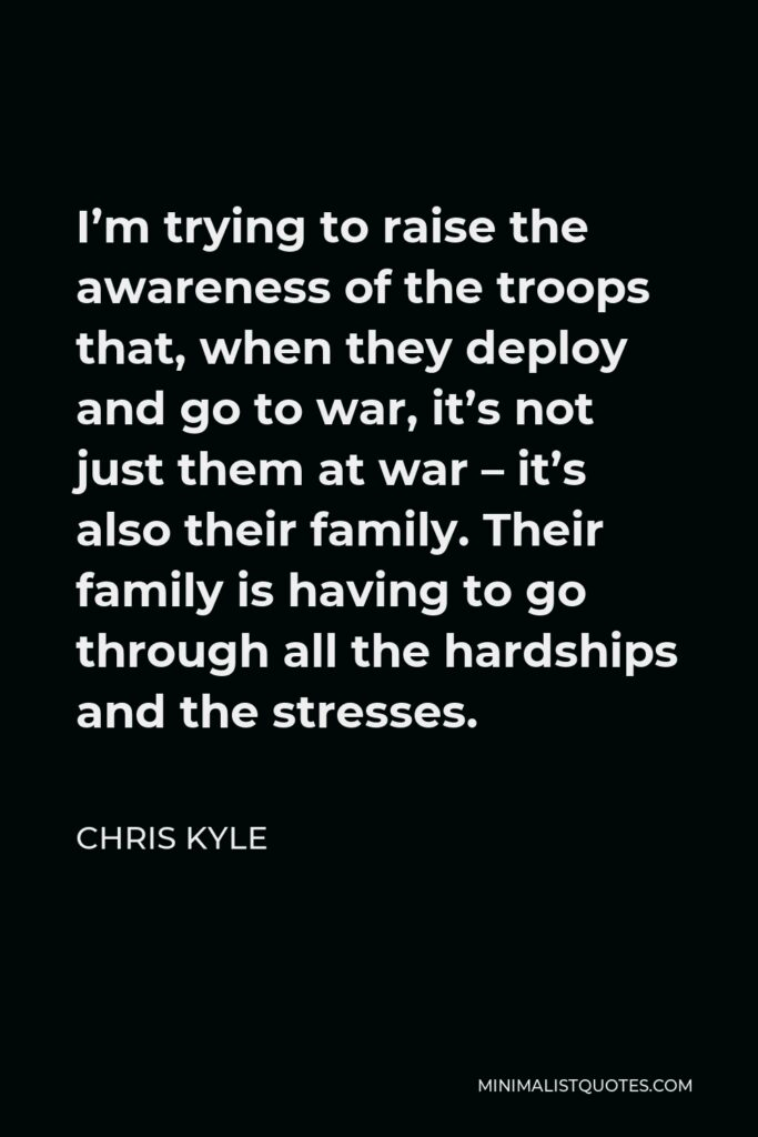 Chris Kyle Quote - I'm trying to raise the awareness of the troops that, when they deploy and go to war, it's not just them at war – it's also their family. Their family is having to go through all the hardships and the stresses.