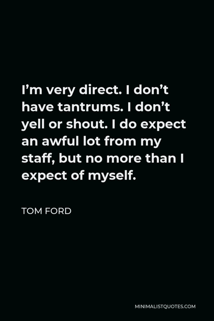 Tom Ford Quote - I'm very direct. I don't have tantrums. I don't yell or shout. I do expect an awful lot from my staff, but no more than I expect of myself.