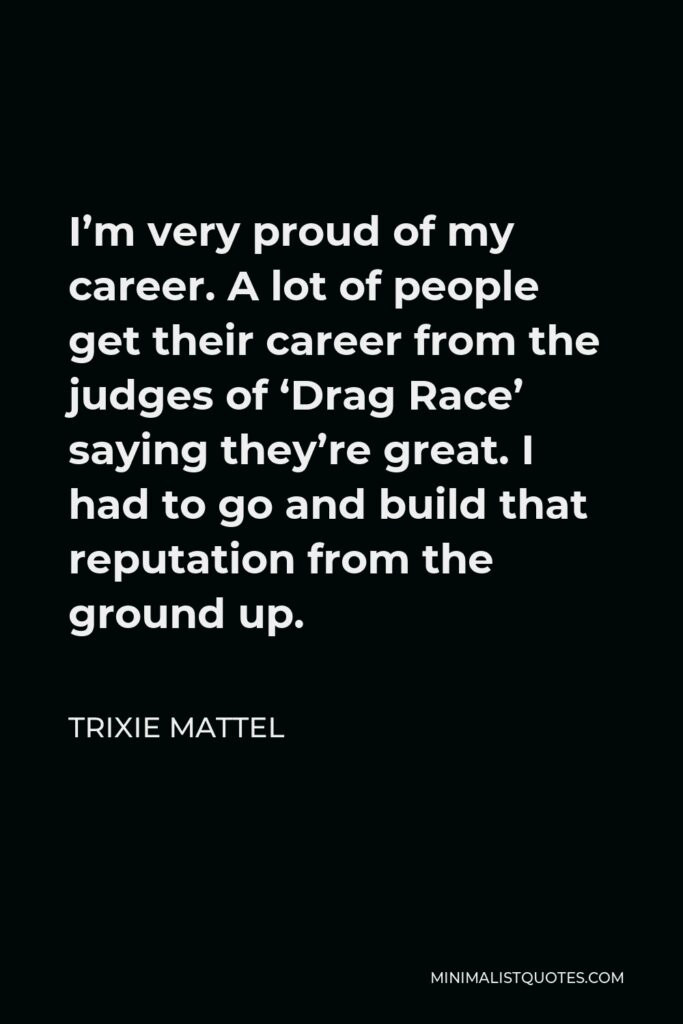 Trixie Mattel Quote - I'm very proud of my career. A lot of people get their career from the judges of 'Drag Race' saying they're great. I had to go and build that reputation from the ground up.