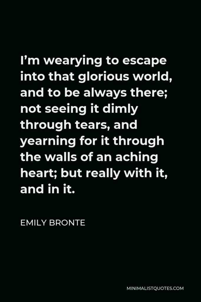 Emily Bronte Quote - I'm wearying to escape into that glorious world, and to be always there; not seeing it dimly through tears, and yearning for it through the walls of an aching heart; but really with it, and in it.