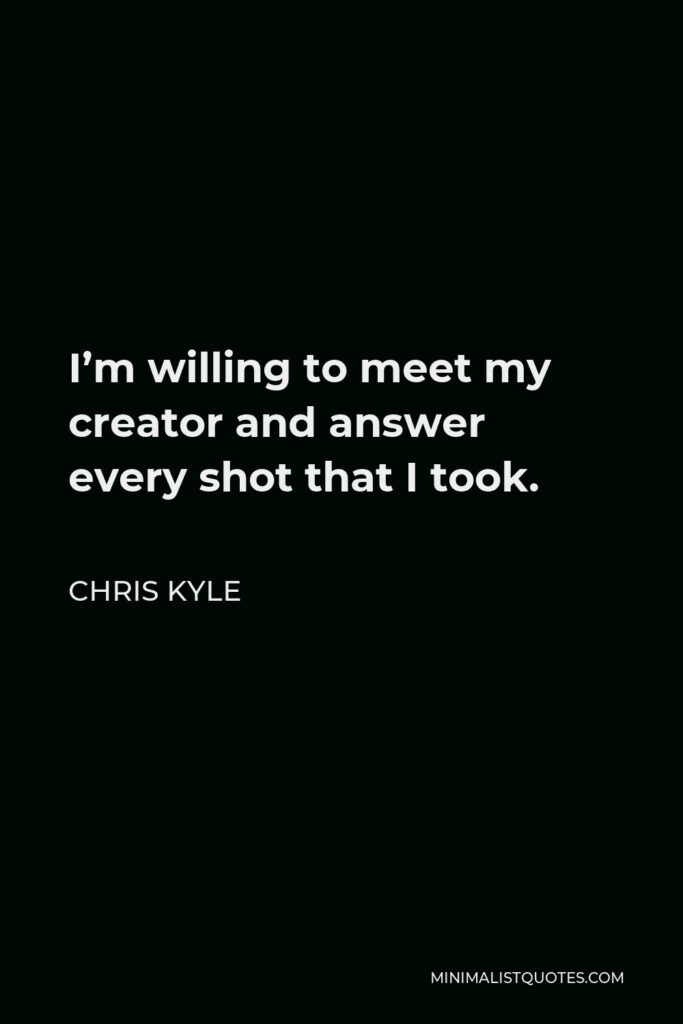 Chris Kyle Quote - I'm willing to meet my creator and answer every shot that I took.