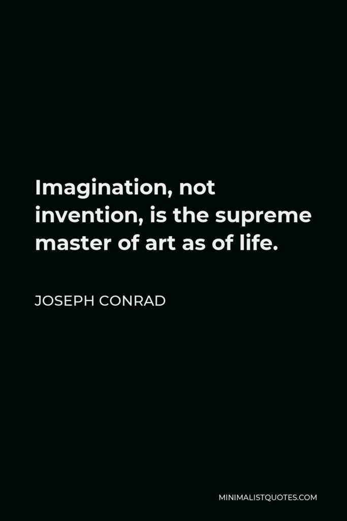 Joseph Conrad Quote - Imagination, not invention, is the supreme master of art as of life.