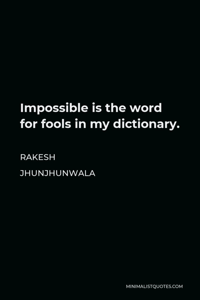 Rakesh Jhunjhunwala Quote - Impossible is the word for fools in my dictionary.