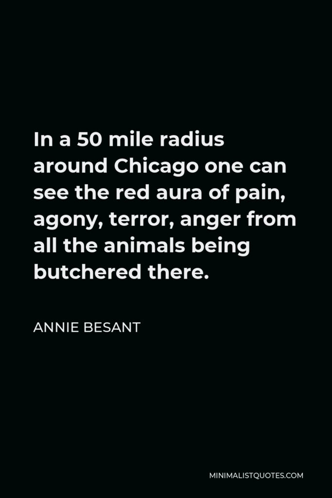 Annie Besant Quote - In a 50 mile radius around Chicago one can see the red aura of pain, agony, terror, anger from all the animals being butchered there.