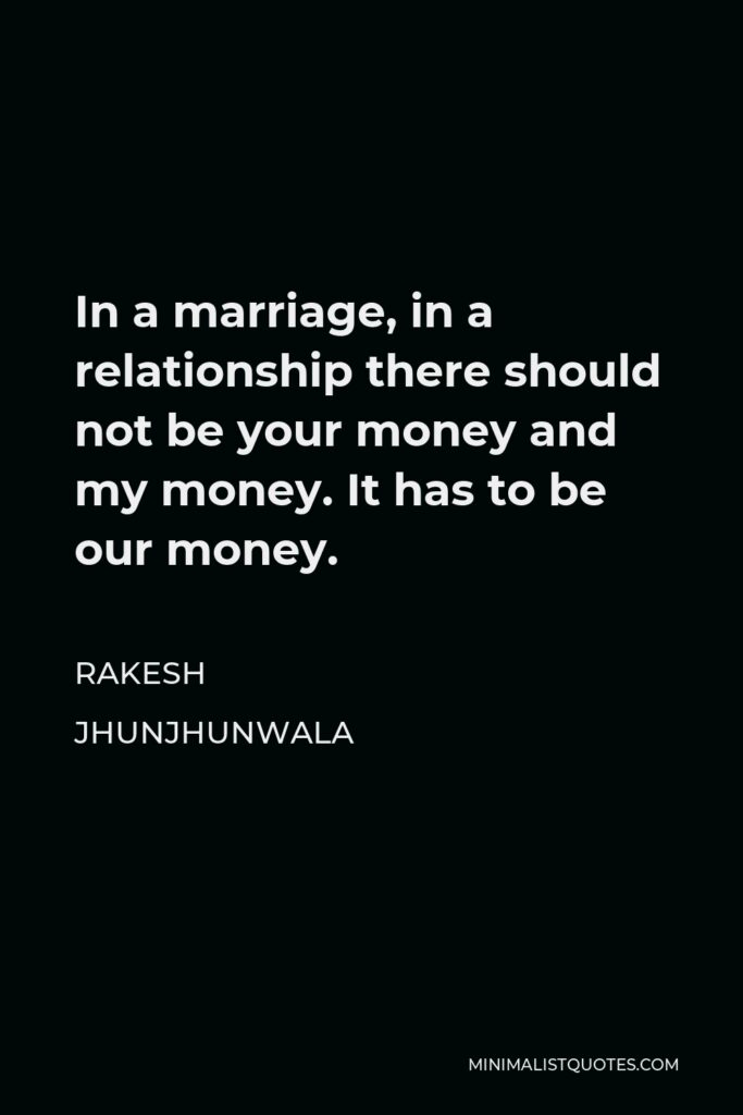 Rakesh Jhunjhunwala Quote - In a marriage, in a relationship there should not be your money and my money. It has to be our money.
