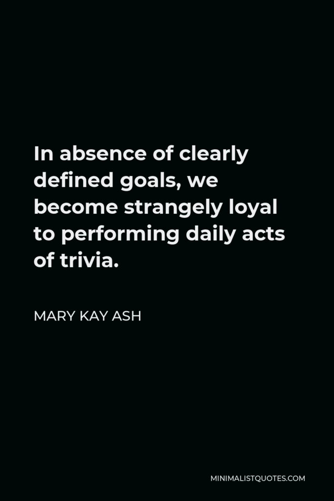 Mary Kay Ash Quote - In absence of clearly defined goals, we become strangely loyal to performing daily acts of trivia.