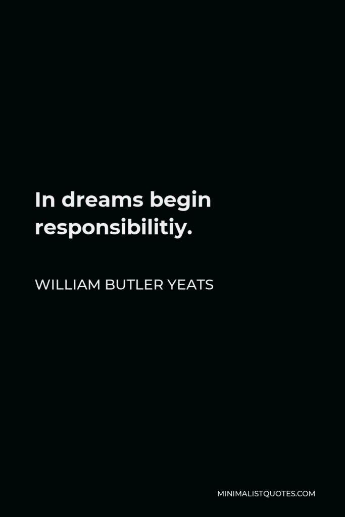 William Butler Yeats Quote - In dreams begin responsibilitiy.