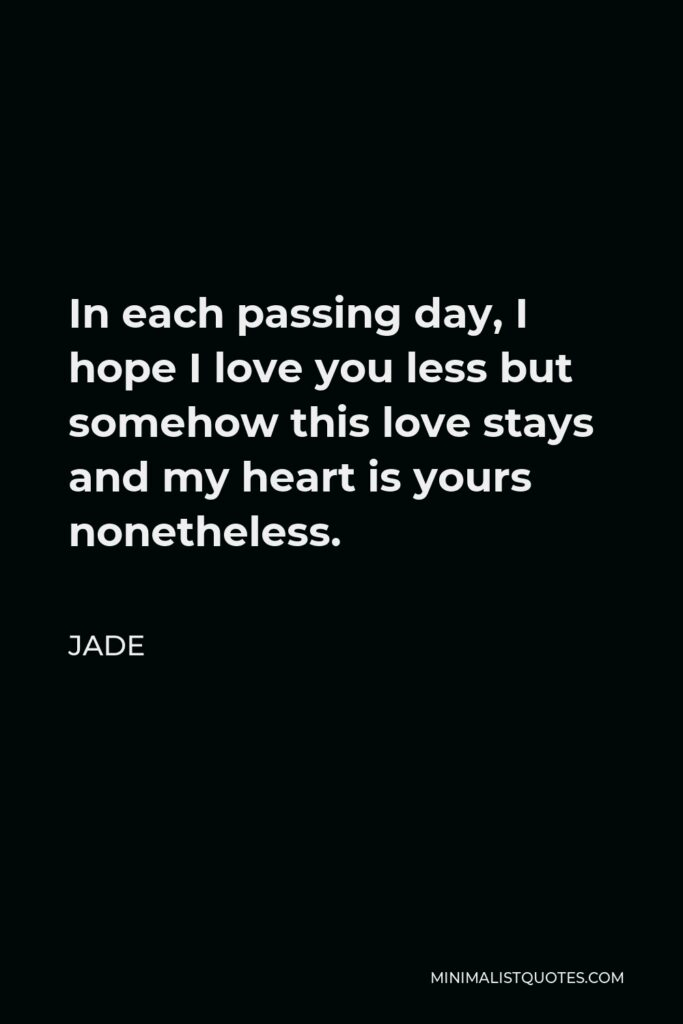 Jade Quote - In each passing day, I hope I love you less but somehow this love stays and my heart is yours nonetheless.