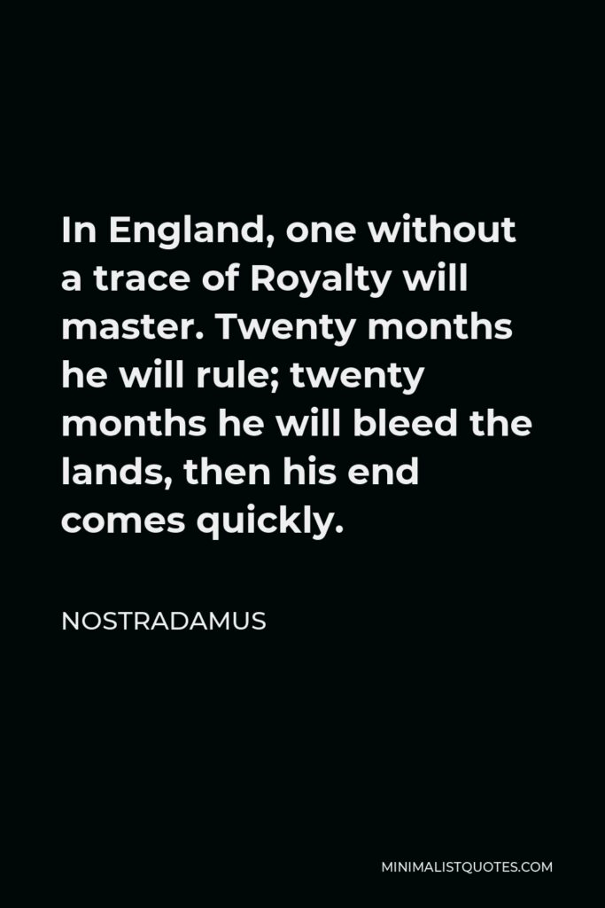 Nostradamus Quote - In England, one without a trace of Royalty will master. Twenty months he will rule; twenty months he will bleed the lands, then his end comes quickly.