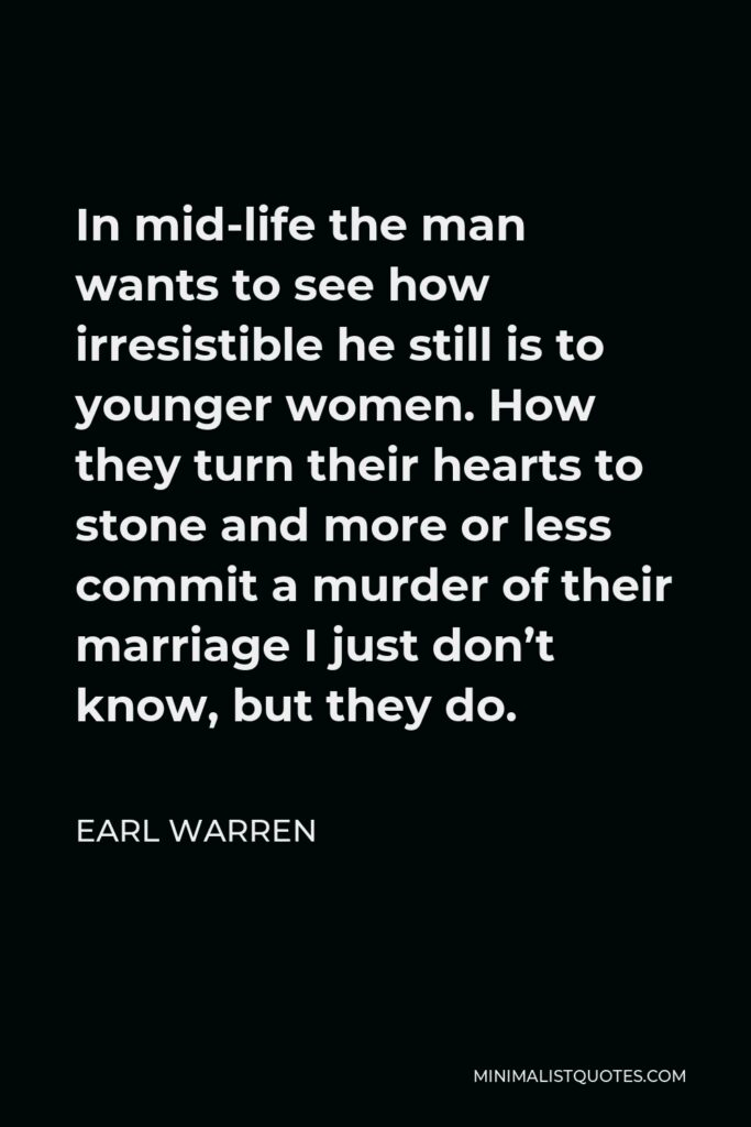 Earl Warren Quote - In mid-life the man wants to see how irresistible he still is to younger women. How they turn their hearts to stone and more or less commit a murder of their marriage I just don't know, but they do.