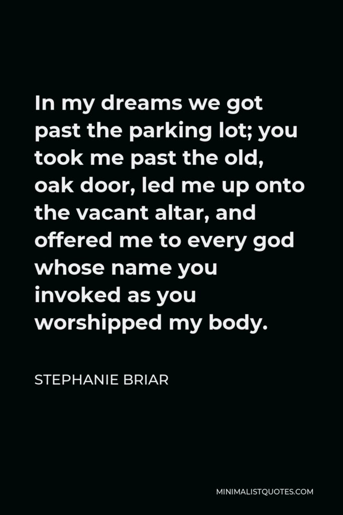 Stephanie Briar Quote - In my dreams we got past the parking lot; you took me past the old, oak door, led me up onto the vacant altar, and offered me to every god whose name you invoked as you worshipped my body.