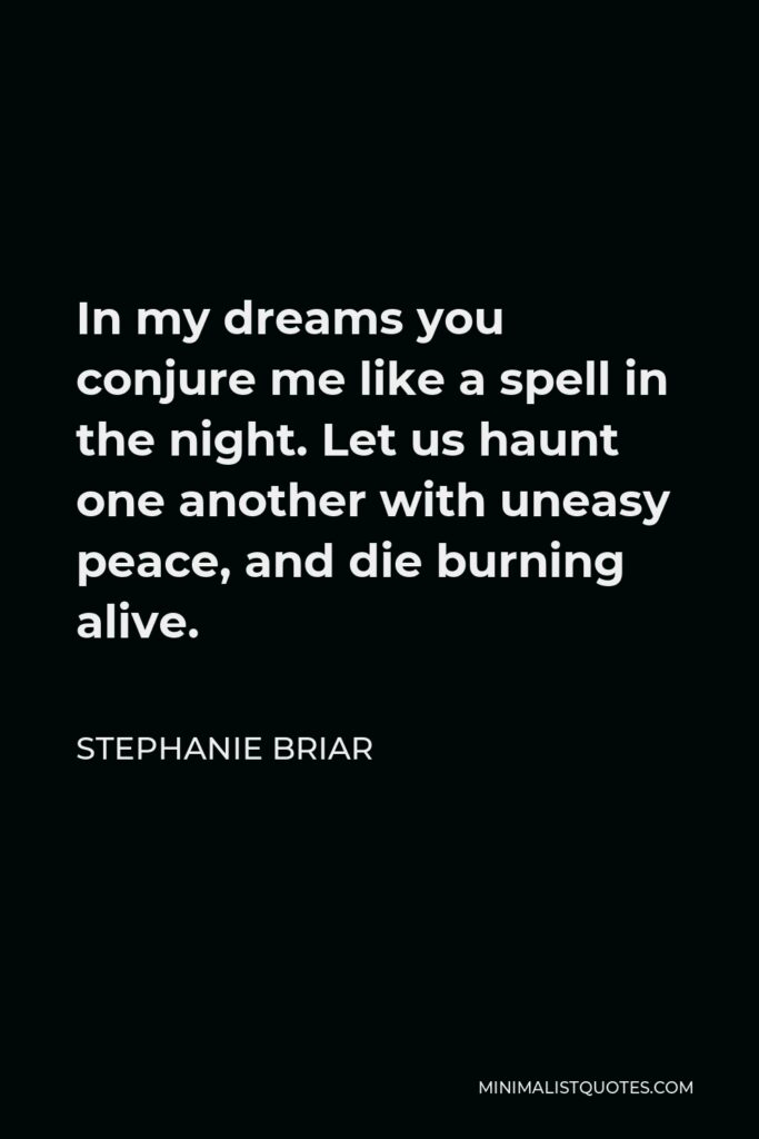 Stephanie Briar Quote - In my dreams you conjure me like a spell in the night. Let us haunt one another with uneasy peace, and die burning alive.