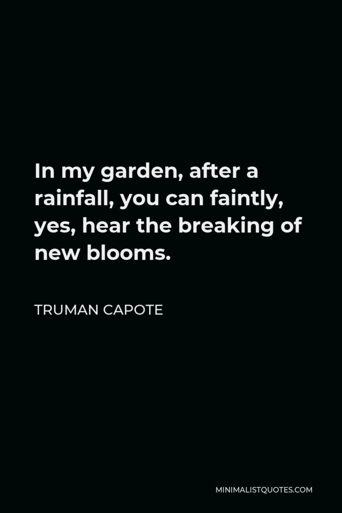 Truman Capote Quote - In my garden, after a rainfall, you can faintly, yes, hear the breaking of new blooms.