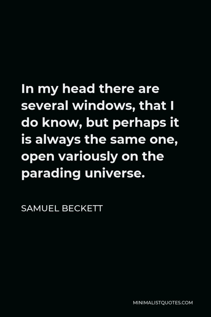 Samuel Beckett Quote - In my head there are several windows, that I do know, but perhaps it is always the same one, open variously on the parading universe.
