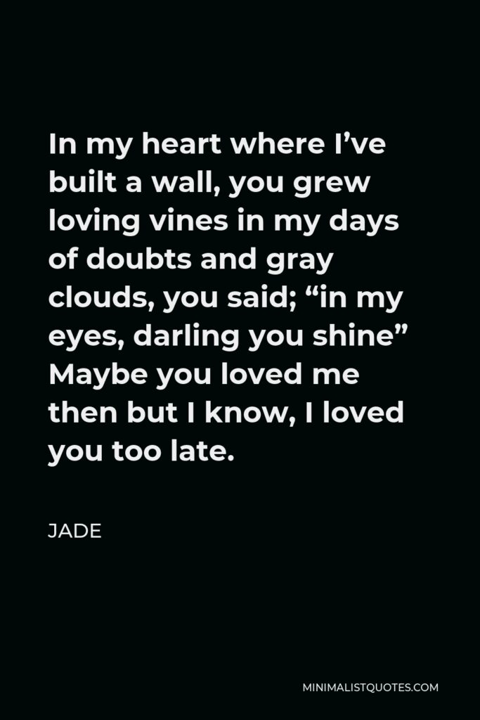 """Jade Quote - In my heart where I've built a wall, you grew loving vines in my days of doubts and gray clouds, you said; """"in my eyes, darling you shine"""" Maybe you loved me then but I know, I loved you too late."""