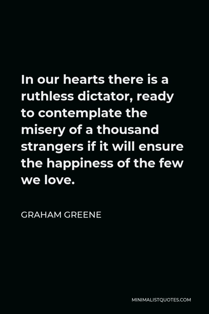 Graham Greene Quote - In our hearts there is a ruthless dictator, ready to contemplate the misery of a thousand strangers if it will ensure the happiness of the few we love.