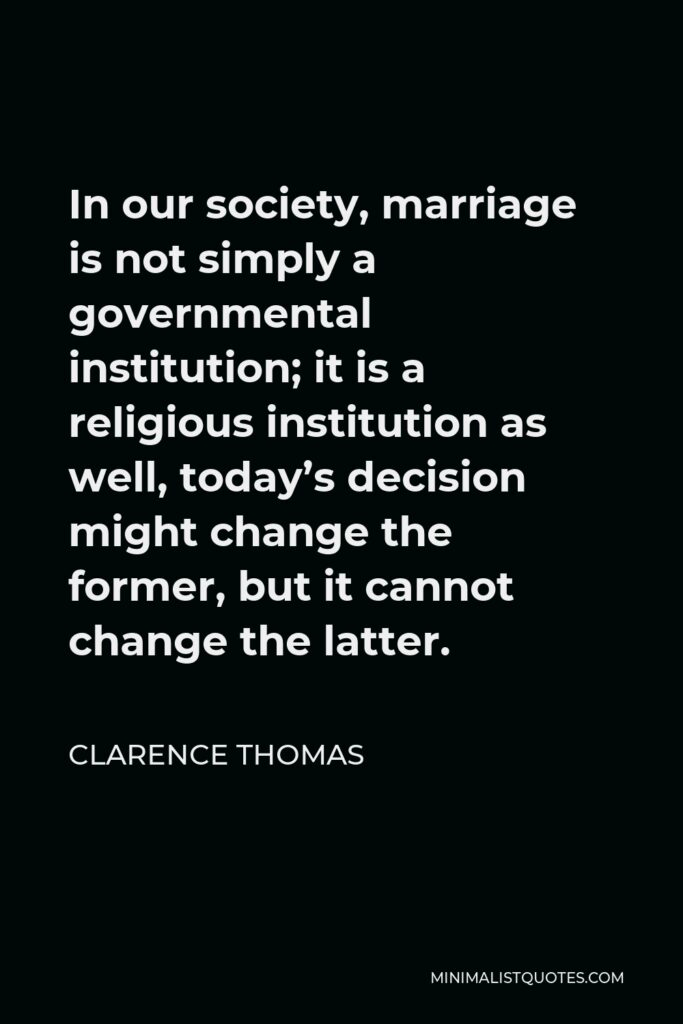 Clarence Thomas Quote - In our society, marriage is not simply a governmental institution; it is a religious institution as well, today's decision might change the former, but it cannot change the latter.
