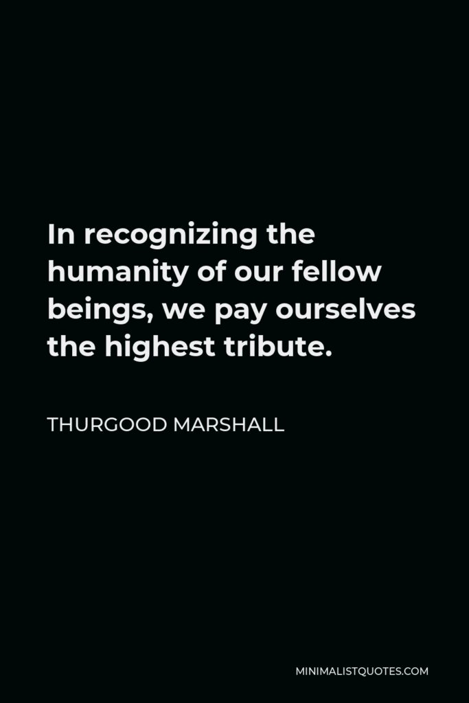 Thurgood Marshall Quote - In recognizing the humanity of our fellow beings, we pay ourselves the highest tribute.