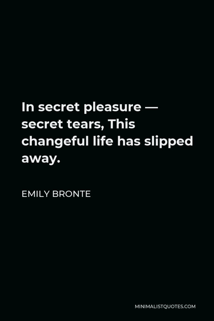 Emily Bronte Quote - In secret pleasure — secret tears, This changeful life has slipped away.