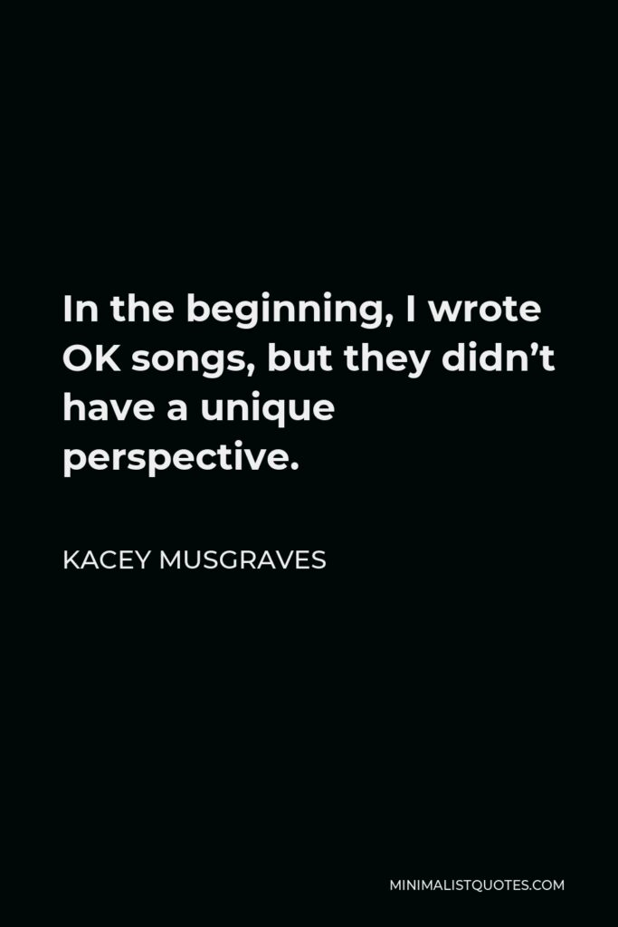 Kacey Musgraves Quote - In the beginning, I wrote OK songs, but they didn't have a unique perspective.
