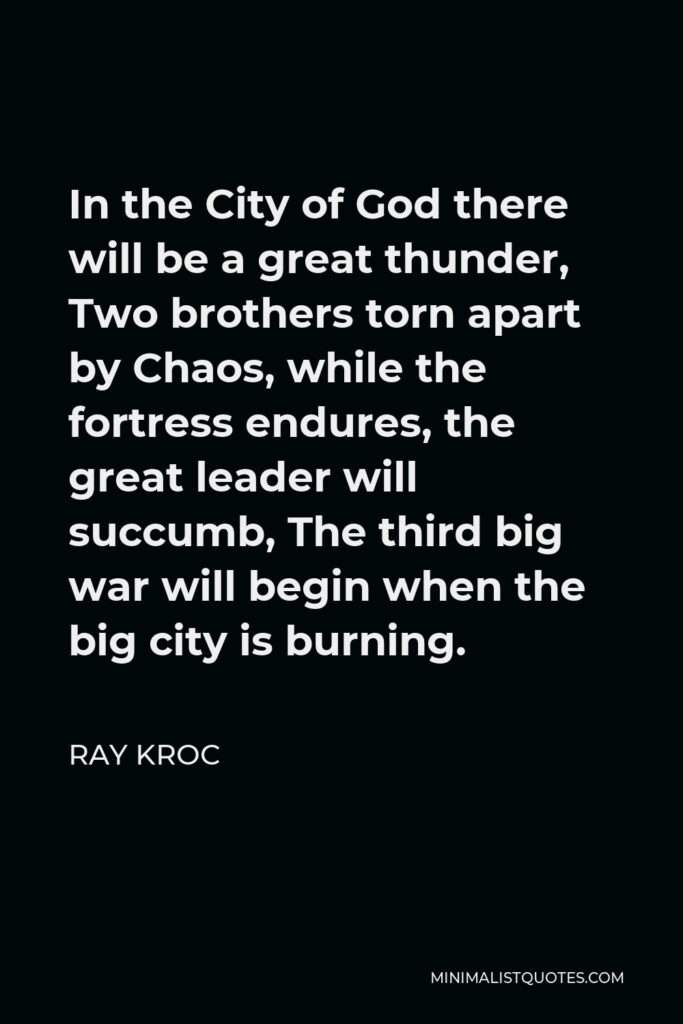 Ray Kroc Quote - In the City of God there will be a great thunder, Two brothers torn apart by Chaos, while the fortress endures, the great leader will succumb, The third big war will begin when the big city is burning.
