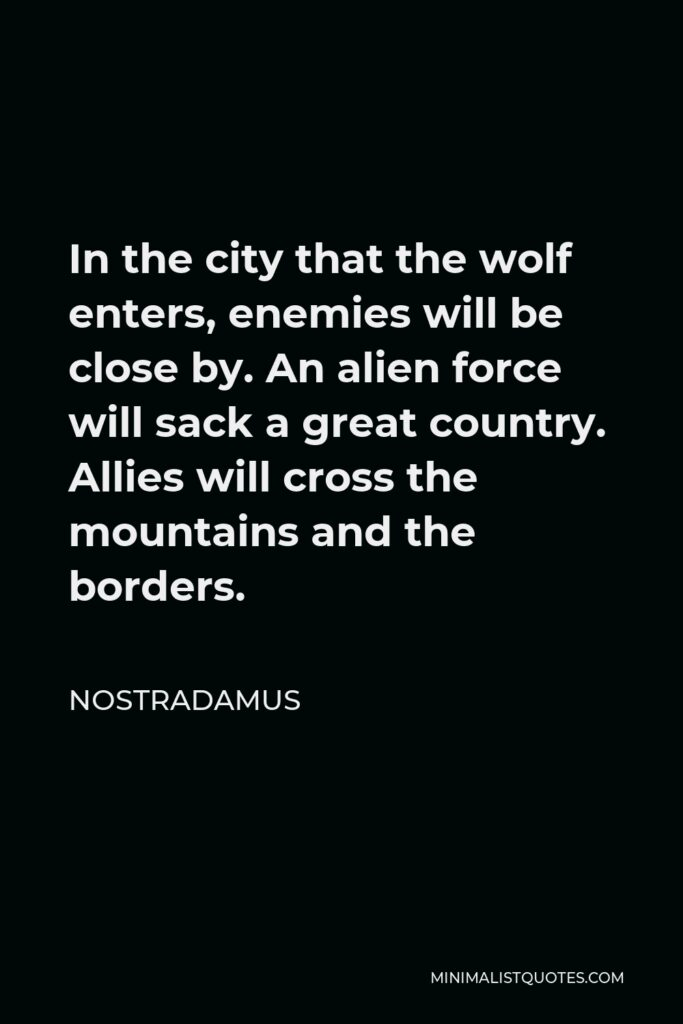 Nostradamus Quote - In the city that the wolf enters, enemies will be close by. An alien force will sack a great country. Allies will cross the mountains and the borders.