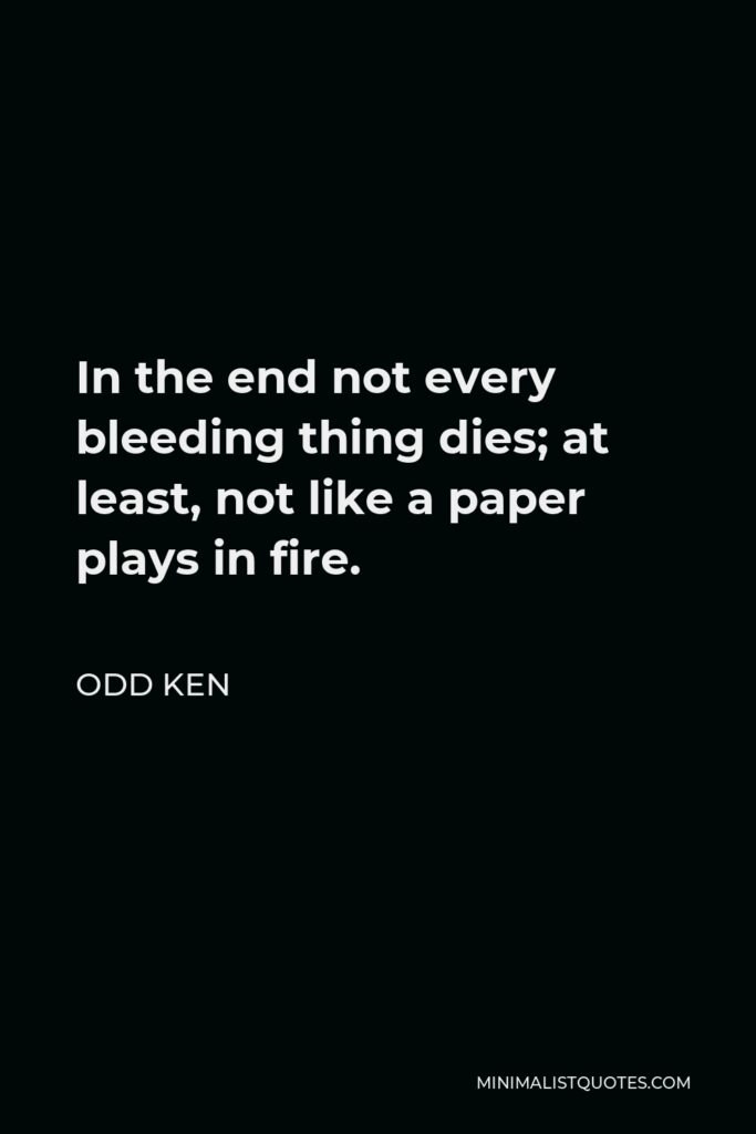 Odd Ken Quote - In the end not every bleeding thing dies; at least, not like a paper plays in fire.