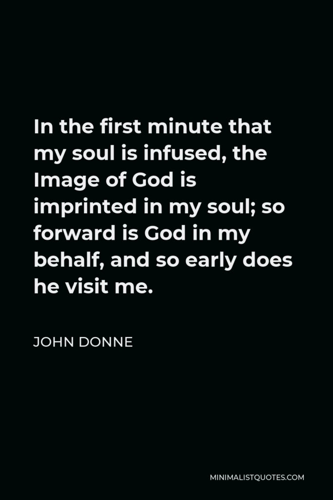 John Donne Quote - In the first minute that my soul is infused, the Image of God is imprinted in my soul; so forward is God in my behalf, and so early does he visit me.