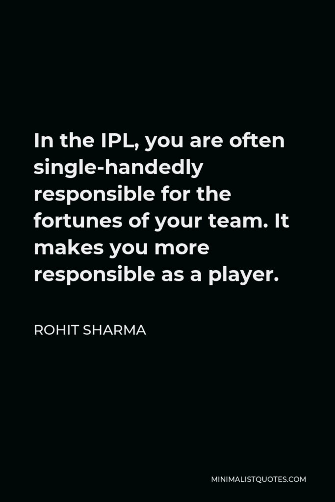 Rohit Sharma Quote - In the IPL, you are often single-handedly responsible for the fortunes of your team. It makes you more responsible as a player.