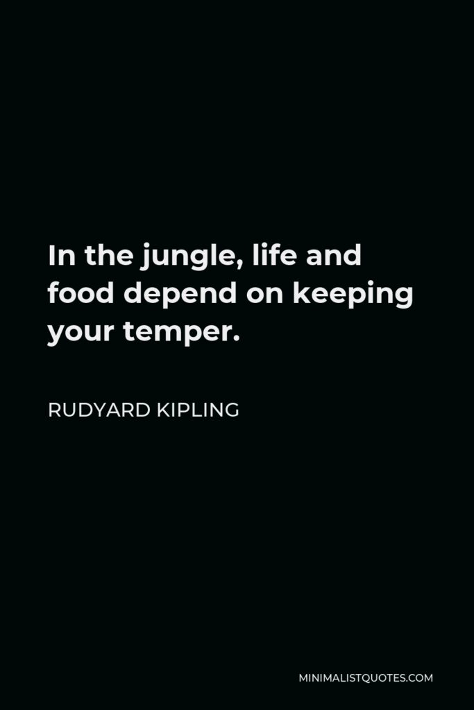 Rudyard Kipling Quote - In the jungle, life and food depend on keeping your temper.