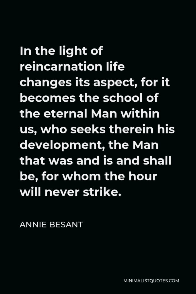Annie Besant Quote - In the light of reincarnation life changes its aspect, for it becomes the school of the eternal Man within us, who seeks therein his development, the Man that was and is and shall be, for whom the hour will never strike.