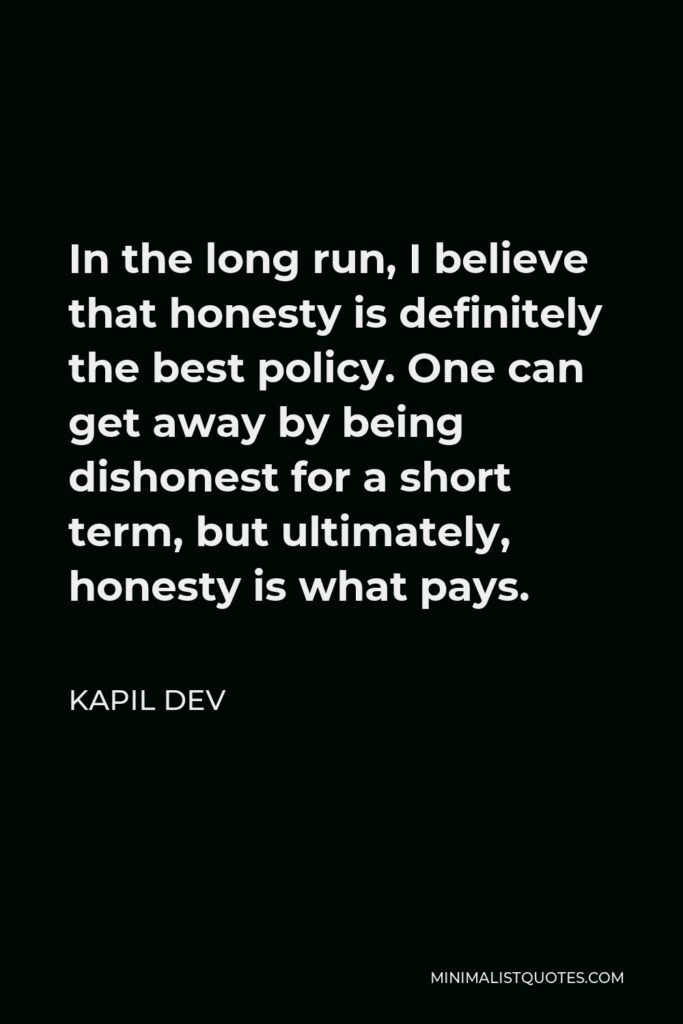 Kapil Dev Quote - In the long run, I believe that honesty is definitely the best policy. One can get away by being dishonest for a short term, but ultimately, honesty is what pays.
