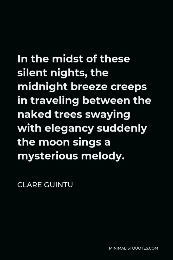 Clare Guintu Quote - In the midst of these silent nights, the midnight breeze creeps in traveling between the naked trees swaying with elegancy suddenly the moon sings a mysterious melody.