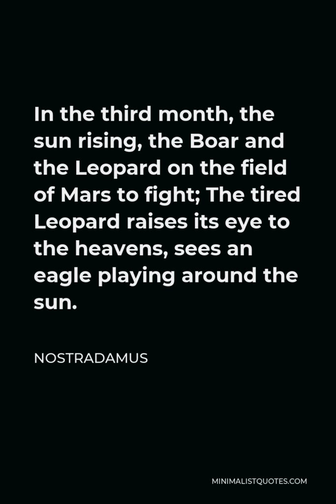 Nostradamus Quote - In the third month, the sun rising, the Boar and the Leopard on the field of Mars to fight; The tired Leopard raises its eye to the heavens, sees an eagle playing around the sun.