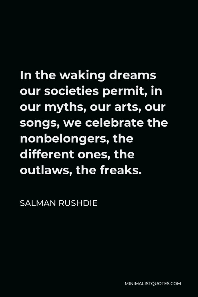 Salman Rushdie Quote - In the waking dreams our societies permit, in our myths, our arts, our songs, we celebrate the nonbelongers, the different ones, the outlaws, the freaks.