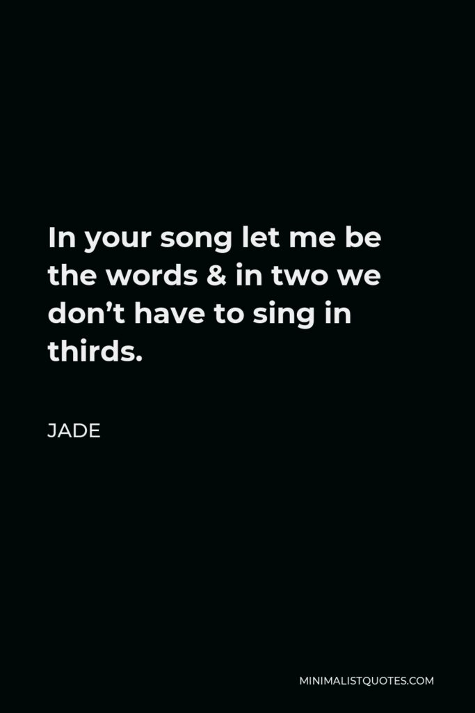 Jade Quote - In your song let me be the words & in two we don't have to sing in thirds.