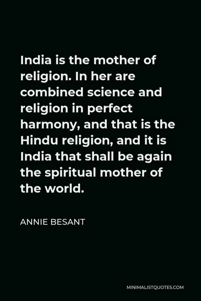 Annie Besant Quote - India is the mother of religion. In her are combined science and religion in perfect harmony, and that is the Hindu religion, and it is India that shall be again the spiritual mother of the world.