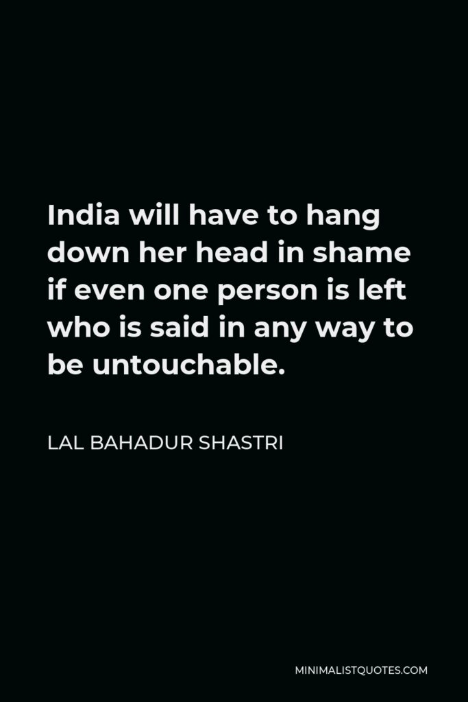 Lal Bahadur Shastri Quote - India will have to hang down her head in shame if even one person is left who is said in any way to be untouchable.