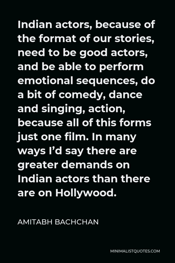 Amitabh Bachchan Quote - Indian actors, because of the format of our stories, need to be good actors, and be able to perform emotional sequences, do a bit of comedy, dance and singing, action, because all of this forms just one film. In many ways I'd say there are greater demands on Indian actors than there are on Hollywood.