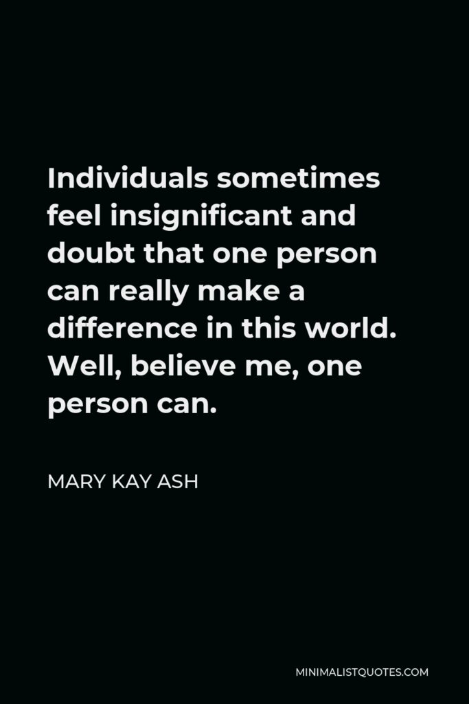 Mary Kay Ash Quote - Individuals sometimes feel insignificant and doubt that one person can really make a difference in this world. Well, believe me, one person can.