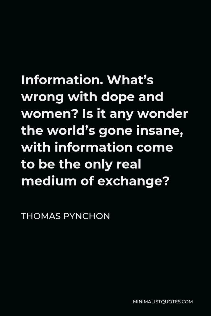 Thomas Pynchon Quote - Information. What's wrong with dope and women? Is it any wonder the world's gone insane, with information come to be the only real medium of exchange?