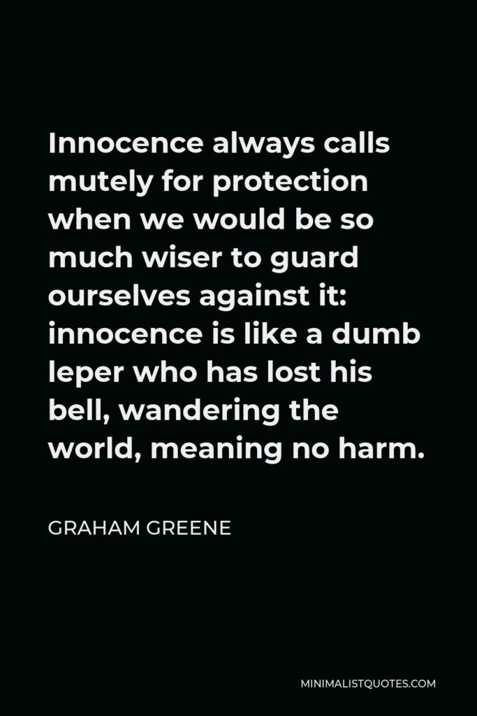 Graham Greene Quote - Innocence always calls mutely for protection when we would be so much wiser to guard ourselves against it: innocence is like a dumb leper who has lost his bell, wandering the world, meaning no harm.